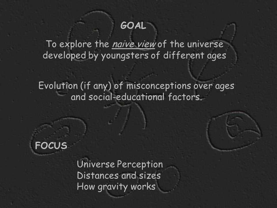 Evolution (if any) of misconceptions over ages and social-educational factors. GOAL Universe Perception Distances and sizes How gravity works To explo