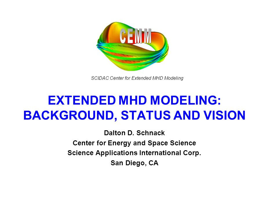 SCIDAC Center for Extended MHD Modeling EXTENDED MHD MODELING: BACKGROUND, STATUS AND VISION Dalton D. Schnack Center for Energy and Space Science Sci