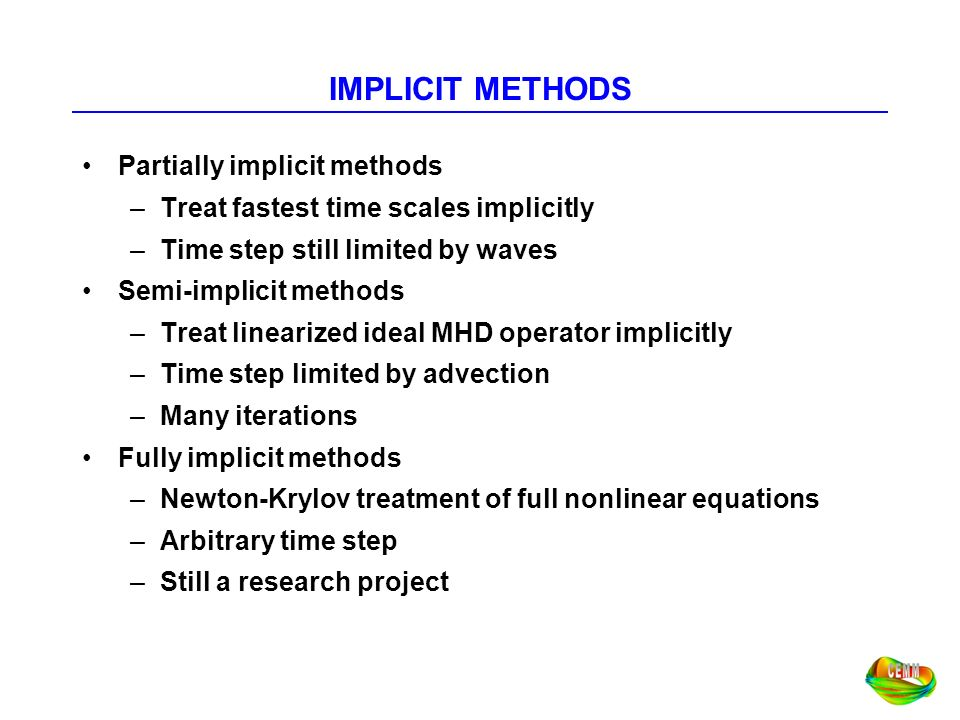 IMPLICIT METHODS Partially implicit methods –Treat fastest time scales implicitly –Time step still limited by waves Semi-implicit methods –Treat linea