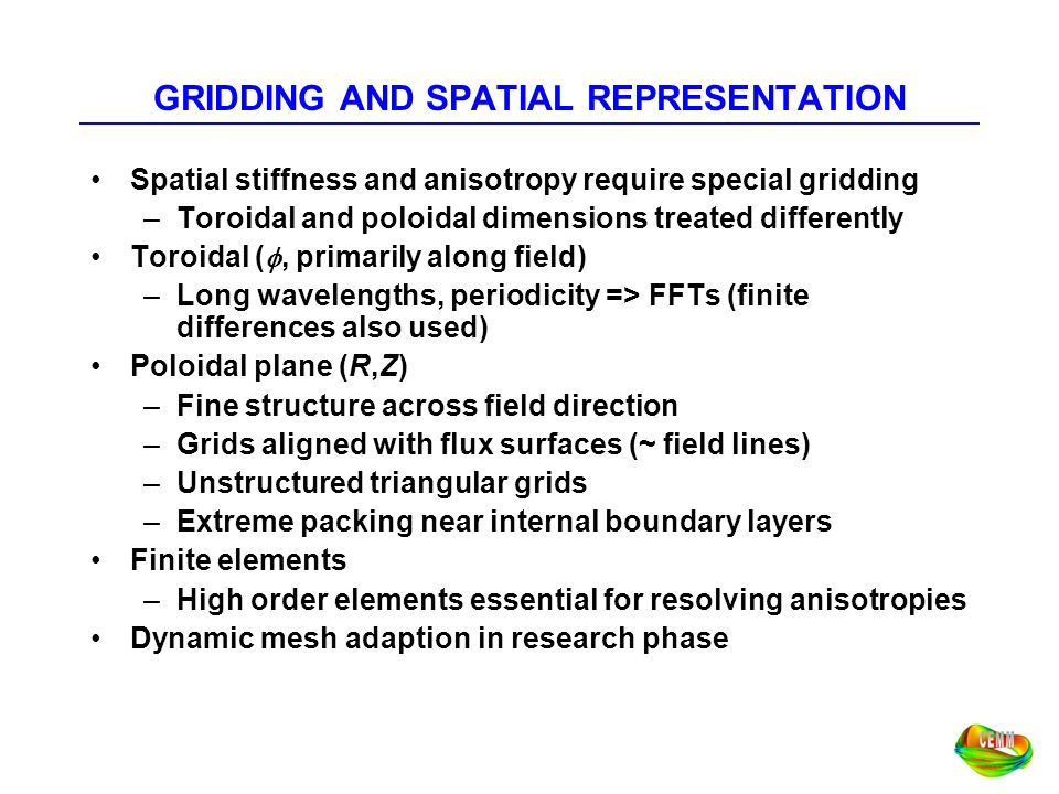 GRIDDING AND SPATIAL REPRESENTATION Spatial stiffness and anisotropy require special gridding –Toroidal and poloidal dimensions treated differently To