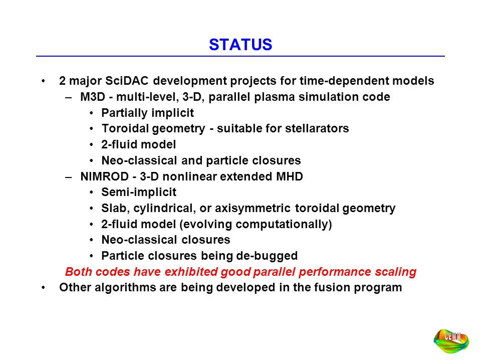 STATUS 2 major SciDAC development projects for time-dependent models –M3D - multi-level, 3-D, parallel plasma simulation code Partially implicit Toroi