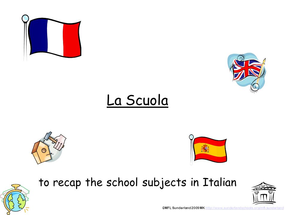 La Scuola to recap the school subjects in Italian ©MFL Sunderland 2009 MK http://www.sunderlandschools.org/mfl-sunderlandhttp://www.sunderlandschools.org/mfl-sunderland