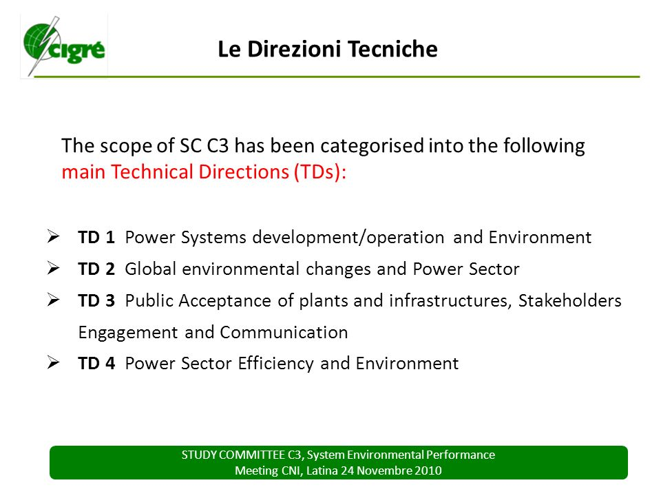 STUDY COMMITTEE C3, System Environmental Performance Meeting CNI, Latina 24 Novembre 2010 The scope of SC C3 has been categorised into the following main Technical Directions (TDs): Le Direzioni Tecniche TD 1 Power Systems development/operation and Environment TD 2 Global environmental changes and Power Sector TD 3 Public Acceptance of plants and infrastructures, Stakeholders Engagement and Communication TD 4 Power Sector Efficiency and Environment