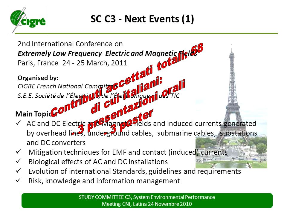 STUDY COMMITTEE C3, System Environmental Performance Meeting CNI, Latina 24 Novembre 2010 SC C3 - Next Events (1) 2nd International Conference on Extremely Low Frequency Electric and Magnetic Fields Paris, France 24 - 25 March, 2011 Organised by: CIGRE French National Committee S.E.E.