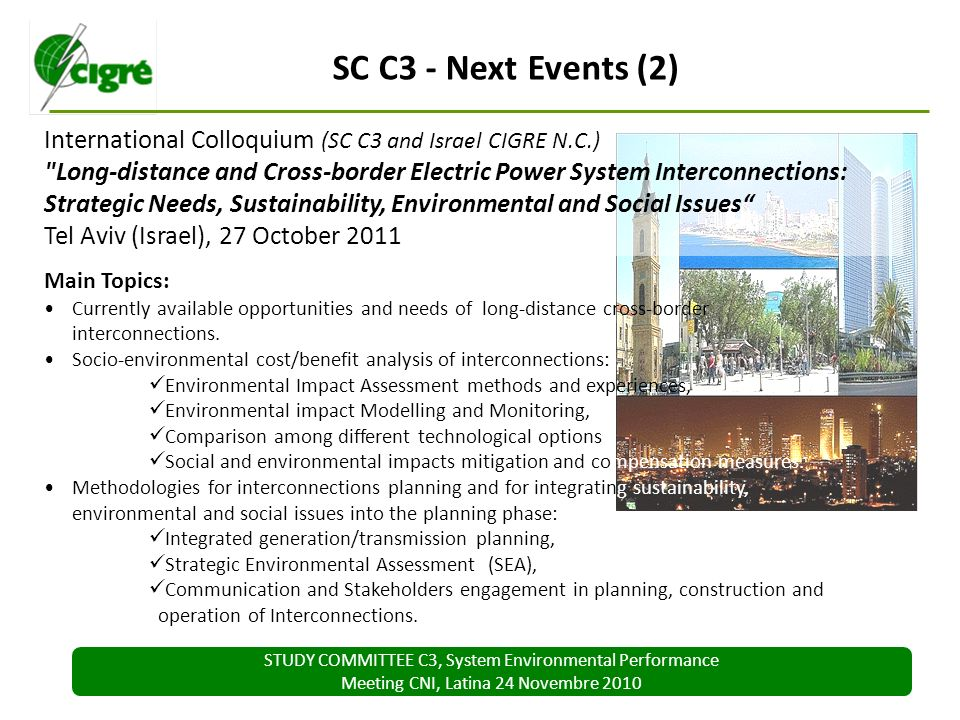 STUDY COMMITTEE C3, System Environmental Performance Meeting CNI, Latina 24 Novembre 2010 SC C3 - Next Events (2) International Colloquium (SC C3 and Israel CIGRE N.C.) Long-distance and Cross-border Electric Power System Interconnections: Strategic Needs, Sustainability, Environmental and Social Issues Tel Aviv (Israel), 27 October 2011 Main Topics: Currently available opportunities and needs of long-distance cross-border interconnections.