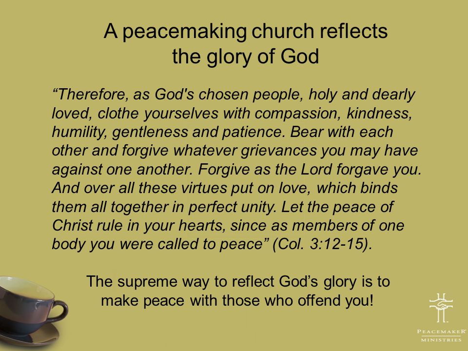 A peacemaking church reflects the glory of God Therefore, as God's chosen people, holy and dearly loved, clothe yourselves with compassion, kindness,