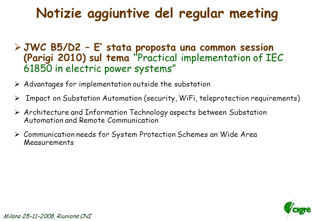 Milano 25-11-2008, Riunione CNI SC B5 - Prossimi meetings Jeju Island, Korea, colloquium 2009, 19-23 Oct P.S.: Protection & Control of FACT devices and impact on Protection Systems Wide Area Monitoring, Control & Protection Technologies PS1 - Strategies for the Lifetime Maintenance of SAS Systems Synopses: entro Feb 2009 Full papers: entro Giu 2009 Tutorial Topic: Experience in the protection of multi-circuit & multi- terminal lines and power transformers