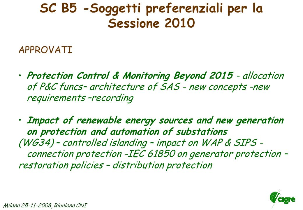 Milano 25-11-2008, Riunione CNI Notizie aggiuntive del regular meeting JWC B5/D2 – E stata proposta una common session (Parigi 2010) sul tema Practical implementation of IEC 61850 in electric power systems Advantages for implementation outside the substation Impact on Substation Automation (security, WiFi, teleprotection requirements) Architecture and Information Technology aspects between Substation Automation and Remote Communication Communication needs for System Protection Schemes an Wide Area Measurements