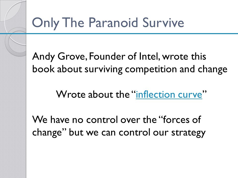 Only The Paranoid Survive Andy Grove, Founder of Intel, wrote this book about surviving competition and change Wrote about the inflection curveinflect