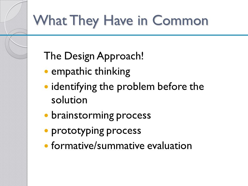 What They Have in Common The Design Approach! empathic thinking identifying the problem before the solution brainstorming process prototyping process