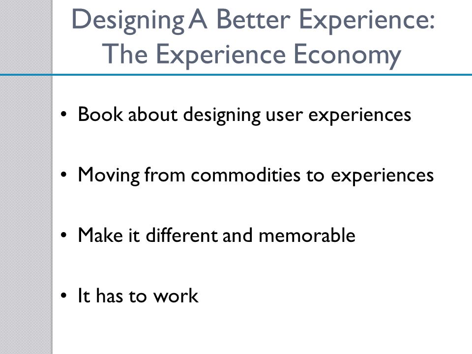 Designing A Better Experience: The Experience Economy Book about designing user experiences Moving from commodities to experiences Make it different a