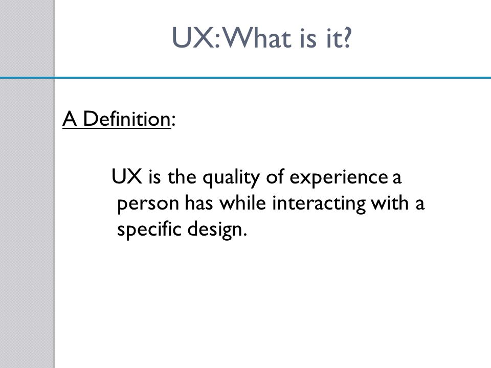 UX: What is it? A Definition: UX is the quality of experience a person has while interacting with a specific design.