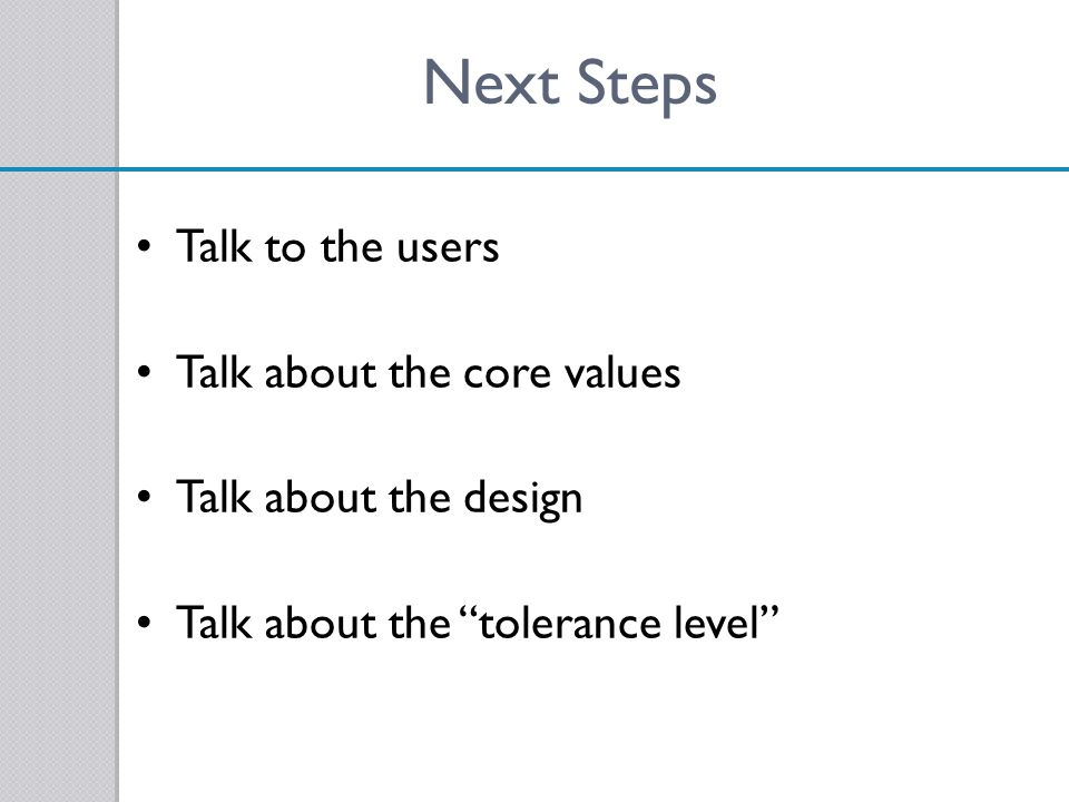 Next Steps Talk to the users Talk about the core values Talk about the design Talk about the tolerance level