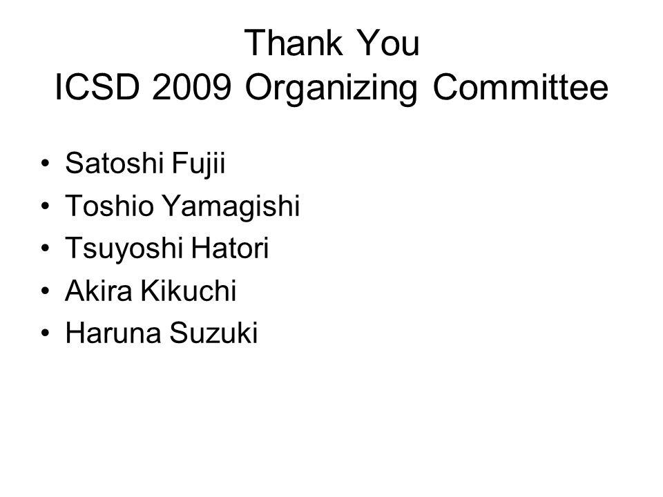 Thank You ICSD 2009 Organizing Committee Satoshi Fujii Toshio Yamagishi Tsuyoshi Hatori Akira Kikuchi Haruna Suzuki