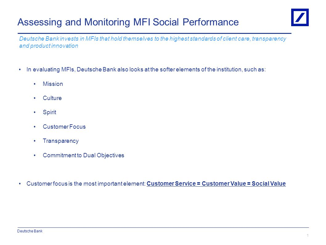 In evaluating MFIs, Deutsche Bank also looks at the softer elements of the institution, such as: Mission Culture Spirit Customer Focus Transparency Commitment to Dual Objectives Customer focus is the most important element: Customer Service = Customer Value = Social Value Assessing and Monitoring MFI Social Performance 1 30/12/20132010 DB Blue template Deutsche Bank invests in MFIs that hold themselves to the highest standards of client care, transparency and product innovation