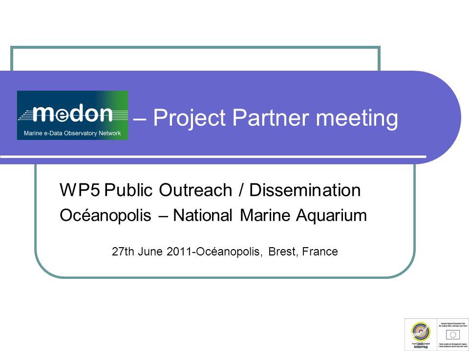 MeDON – Project Partner meeting WP5 Public Outreach / Dissemination Océanopolis – National Marine Aquarium 27th June 2011-Océanopolis, Brest, France