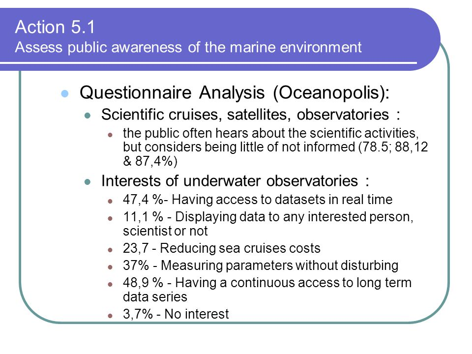 Questionnaire Analysis (Oceanopolis): Scientific cruises, satellites, observatories : the public often hears about the scientific activities, but considers being little of not informed (78.5; 88,12 & 87,4%) Interests of underwater observatories : 47,4 %- Having access to datasets in real time 11,1 % - Displaying data to any interested person, scientist or not 23,7 - Reducing sea cruises costs 37% - Measuring parameters without disturbing 48,9 % - Having a continuous access to long term data series 3,7% - No interest Action 5.1 Assess public awareness of the marine environment