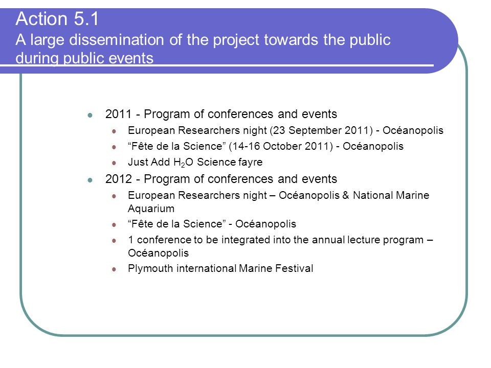 Program of conferences and events European Researchers night (23 September 2011) - Océanopolis Fête de la Science (14-16 October 2011) - Océanopolis Just Add H 2 O Science fayre Program of conferences and events European Researchers night – Océanopolis & National Marine Aquarium Fête de la Science - Océanopolis 1 conference to be integrated into the annual lecture program – Océanopolis Plymouth international Marine Festival Action 5.1 A large dissemination of the project towards the public during public events