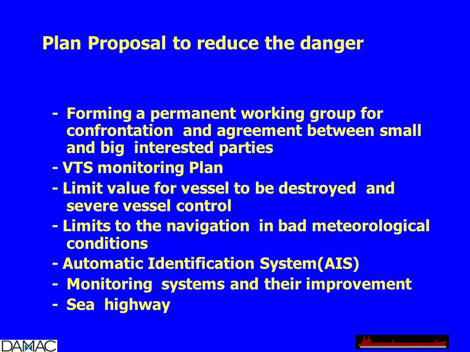Plan Proposal to reduce the danger - Forming a permanent working group for confrontation and agreement between small and big interested parties - VTS monitoring Plan - Limit value for vessel to be destroyed and severe vessel control - Limits to the navigation in bad meteorological conditions - Automatic Identification System(AIS) - Monitoring systems and their improvement - Sea highway