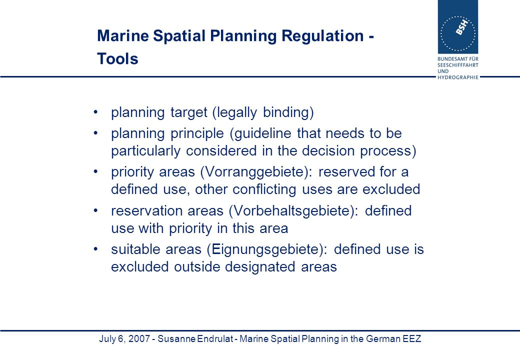 July 6, Susanne Endrulat - Marine Spatial Planning in the German EEZ planning target (legally binding) planning principle (guideline that needs to be particularly considered in the decision process) priority areas (Vorranggebiete): reserved for a defined use, other conflicting uses are excluded reservation areas (Vorbehaltsgebiete): defined use with priority in this area suitable areas (Eignungsgebiete): defined use is excluded outside designated areas Marine Spatial Planning Regulation - Tools