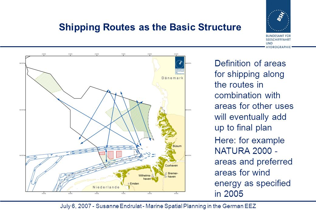 July 6, Susanne Endrulat - Marine Spatial Planning in the German EEZ Definition of areas for shipping along the routes in combination with areas for other uses will eventually add up to final plan Here: for example NATURA areas and preferred areas for wind energy as specified in 2005 Shipping Routes as the Basic Structure