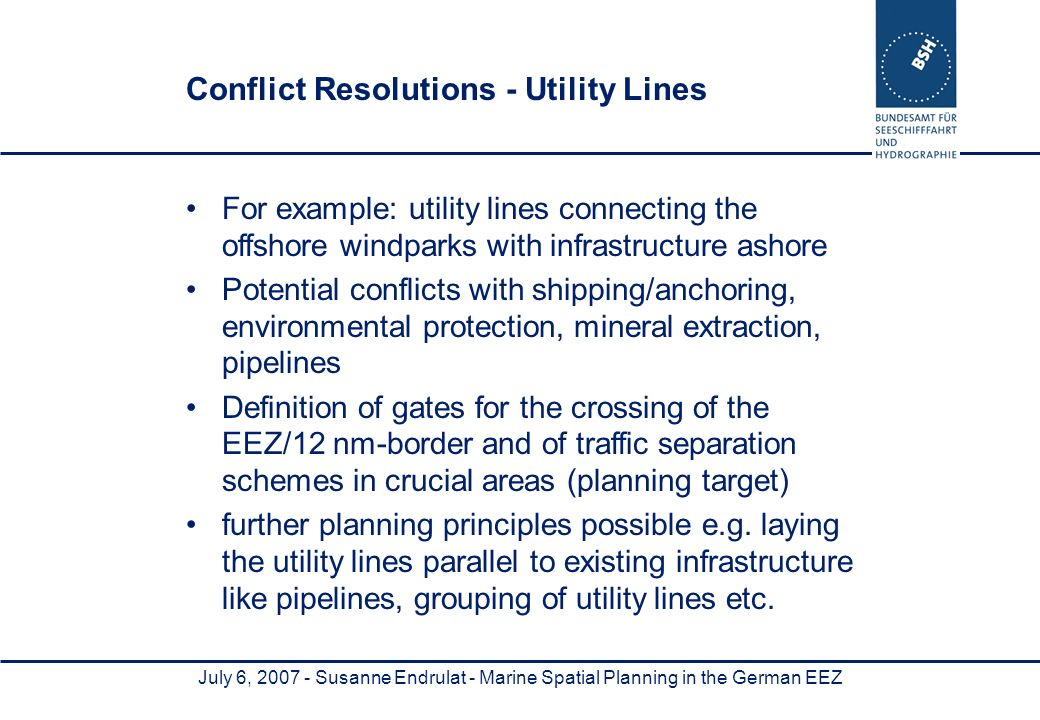 July 6, 2007 - Susanne Endrulat - Marine Spatial Planning in the German EEZ Conflict Resolutions - Utility Lines For example: utility lines connecting the offshore windparks with infrastructure ashore Potential conflicts with shipping/anchoring, environmental protection, mineral extraction, pipelines Definition of gates for the crossing of the EEZ/12 nm-border and of traffic separation schemes in crucial areas (planning target) further planning principles possible e.g.