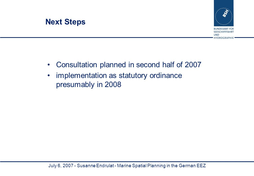 July 6, Susanne Endrulat - Marine Spatial Planning in the German EEZ Next Steps Consultation planned in second half of 2007 implementation as statutory ordinance presumably in 2008