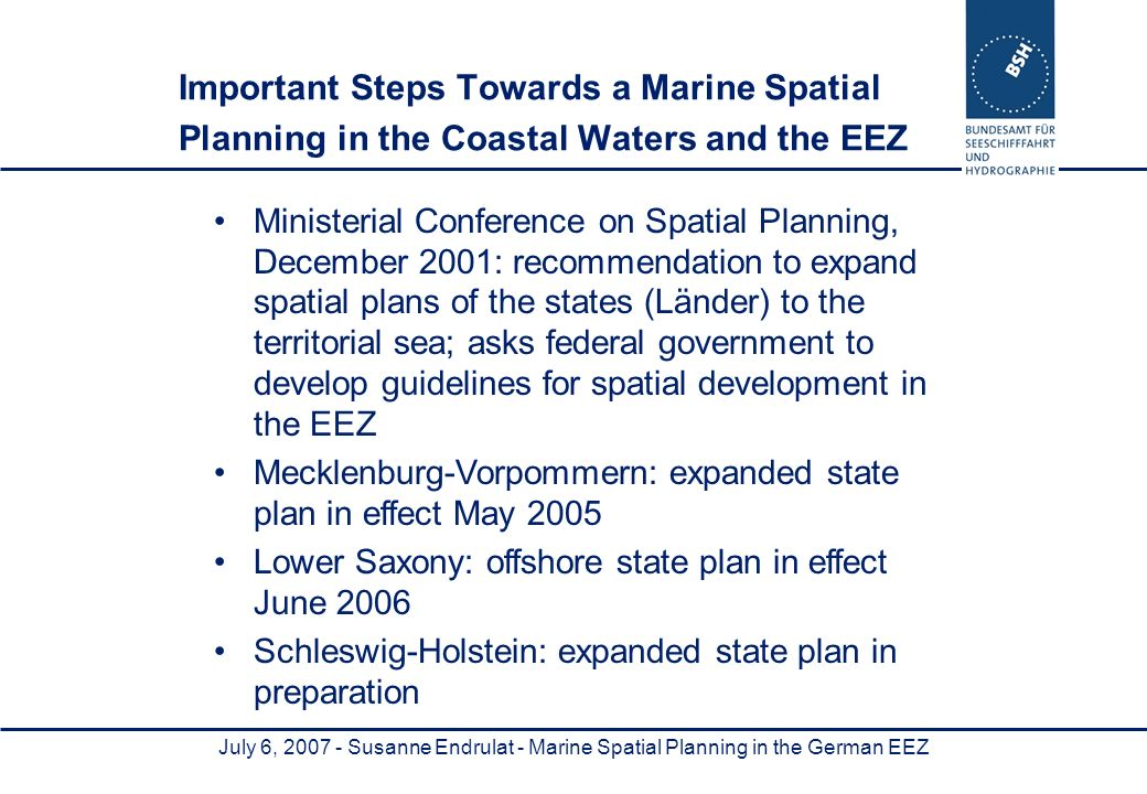 July 6, 2007 - Susanne Endrulat - Marine Spatial Planning in the German EEZ Important Steps Towards a Marine Spatial Planning in the Coastal Waters and the EEZ Ministerial Conference on Spatial Planning, December 2001: recommendation to expand spatial plans of the states (Länder) to the territorial sea; asks federal government to develop guidelines for spatial development in the EEZ Mecklenburg-Vorpommern: expanded state plan in effect May 2005 Lower Saxony: offshore state plan in effect June 2006 Schleswig-Holstein: expanded state plan in preparation
