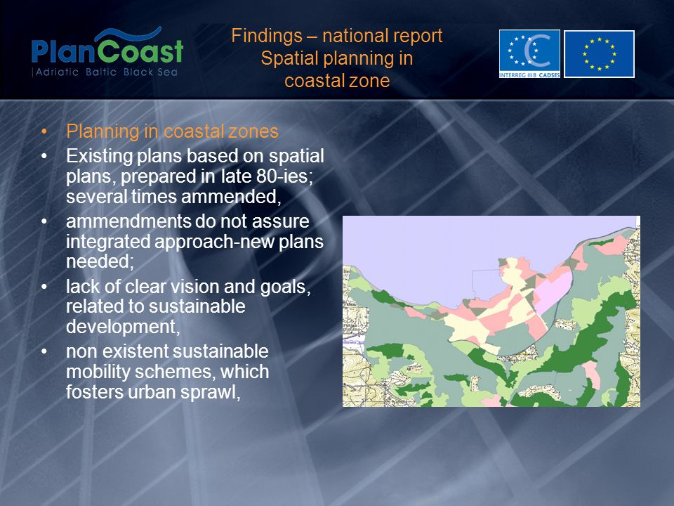 Findings – national report Spatial planning in coastal zone Planning in coastal zones Existing plans based on spatial plans, prepared in late 80-ies; several times ammended, ammendments do not assure integrated approach-new plans needed; lack of clear vision and goals, related to sustainable development, non existent sustainable mobility schemes, which fosters urban sprawl,