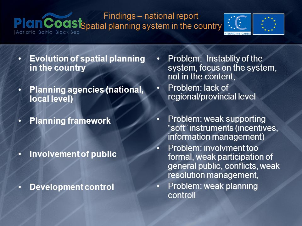Findings – national report Spatial planning system in the country Evolution of spatial planning in the country Planning agencies (national, local level) Planning framework Involvement of public Development control Problem: Instablity of the system, focus on the system, not in the content, Problem: lack of regional/provincial level Problem: weak supporting soft instruments (incentives, information management) Problem: involvment too formal, weak participation of general public, conflicts, weak resolution management, Problem: weak planning controll
