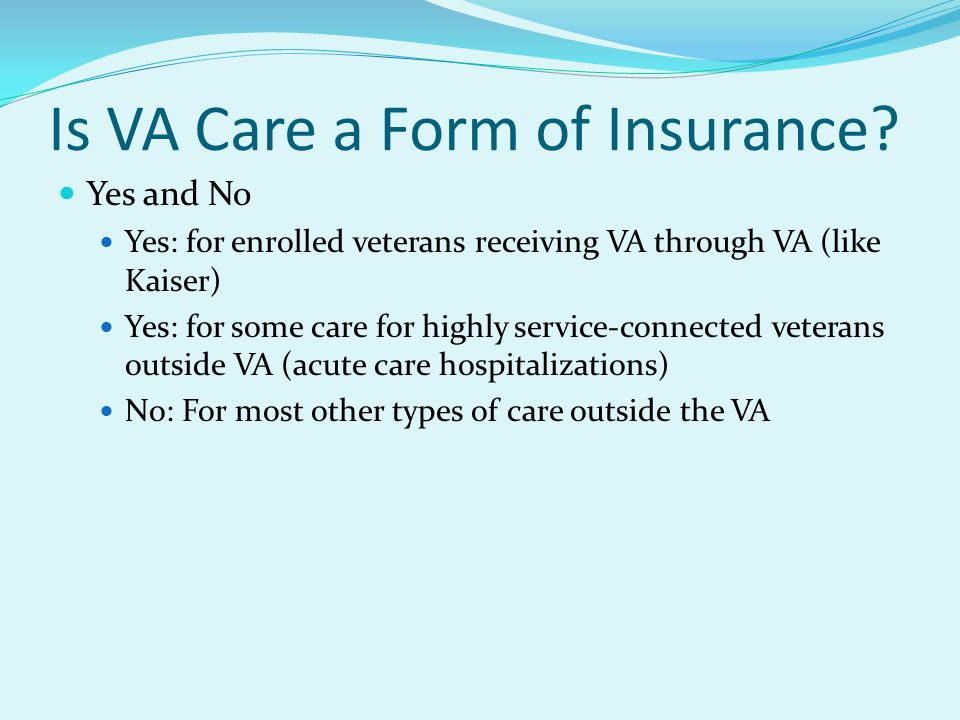 Is VA Care a Form of Insurance? Yes and No Yes: for enrolled veterans receiving VA through VA (like Kaiser) Yes: for some care for highly service-conn