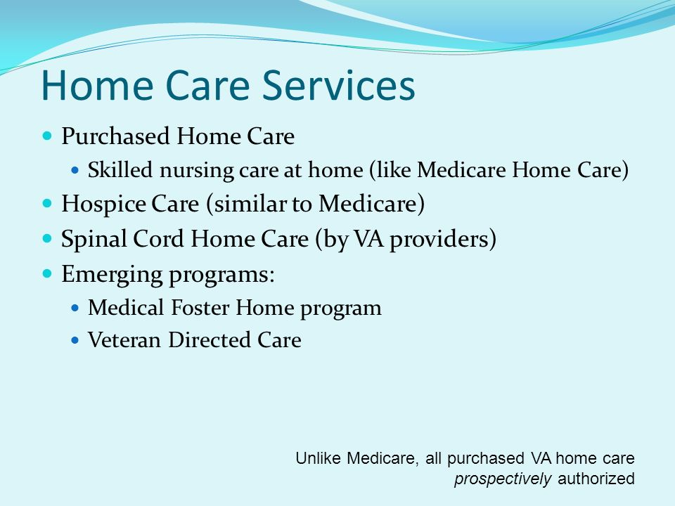 Home Care Services Purchased Home Care Skilled nursing care at home (like Medicare Home Care) Hospice Care (similar to Medicare) Spinal Cord Home Care