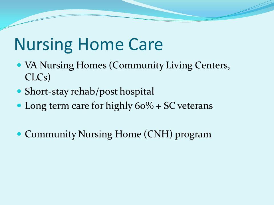Nursing Home Care VA Nursing Homes (Community Living Centers, CLCs) Short-stay rehab/post hospital Long term care for highly 60% + SC veterans Communi