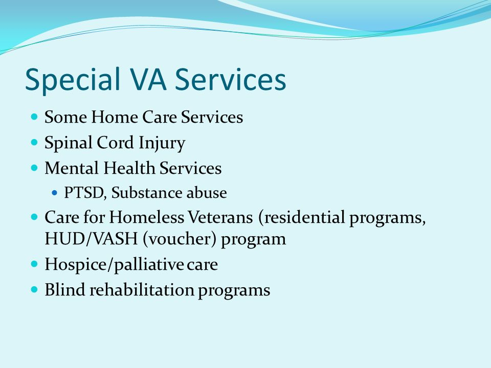 Special VA Services Some Home Care Services Spinal Cord Injury Mental Health Services PTSD, Substance abuse Care for Homeless Veterans (residential pr