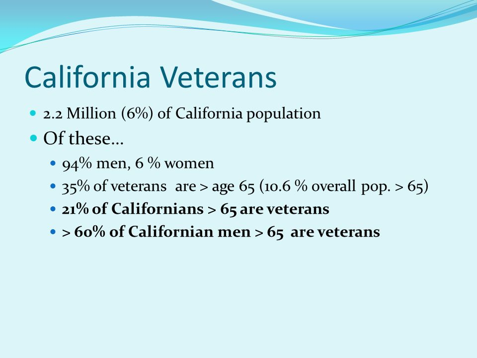 California Veterans 2.2 Million (6%) of California population Of these… 94% men, 6 % women 35% of veterans are > age 65 (10.6 % overall pop. > 65) 21%