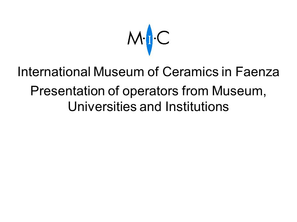 International Museum of Ceramics in Faenza Presentation of operators from Museum, Universities and Institutions