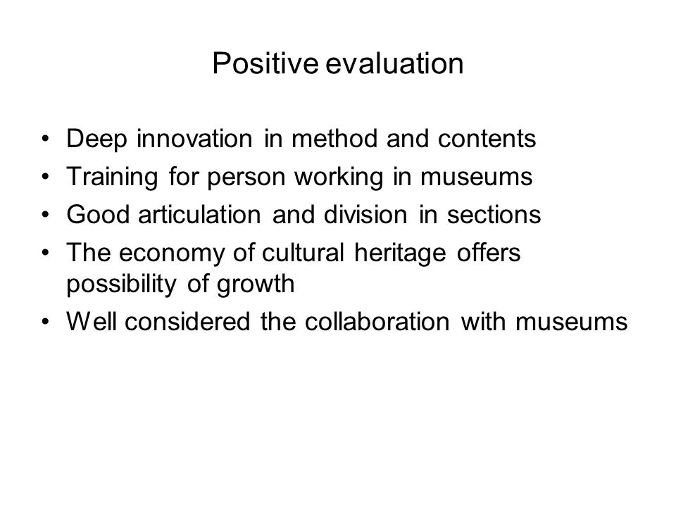 Positive evaluation Deep innovation in method and contents Training for person working in museums Good articulation and division in sections The economy of cultural heritage offers possibility of growth Well considered the collaboration with museums