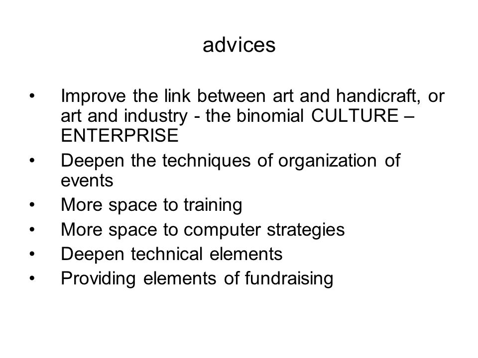 advices Improve the link between art and handicraft, or art and industry - the binomial CULTURE – ENTERPRISE Deepen the techniques of organization of events More space to training More space to computer strategies Deepen technical elements Providing elements of fundraising