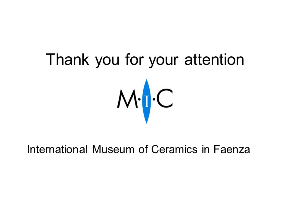 Thank you for your attention International Museum of Ceramics in Faenza