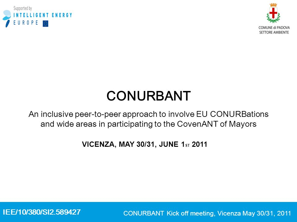 IEE/10/380/SI2.589427 CONURBANT Kick off meeting, Vicenza May 30/31, 2011 CONURBANT An inclusive peer-to-peer approach to involve EU CONURBations and