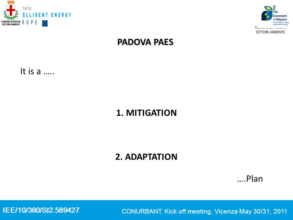 IEE/10/380/SI2.589427 CONURBANT Kick off meeting, Vicenza May 30/31, 2011 PADOVA PAES It is a ….. 1. MITIGATION 2. ADAPTATION ….Plan