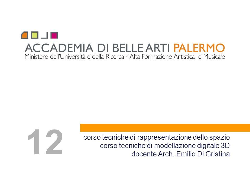 corso tecniche di rappresentazione dello spazio corso tecniche di modellazione digitale 3D docente Arch. Emilio Di Gristina 12