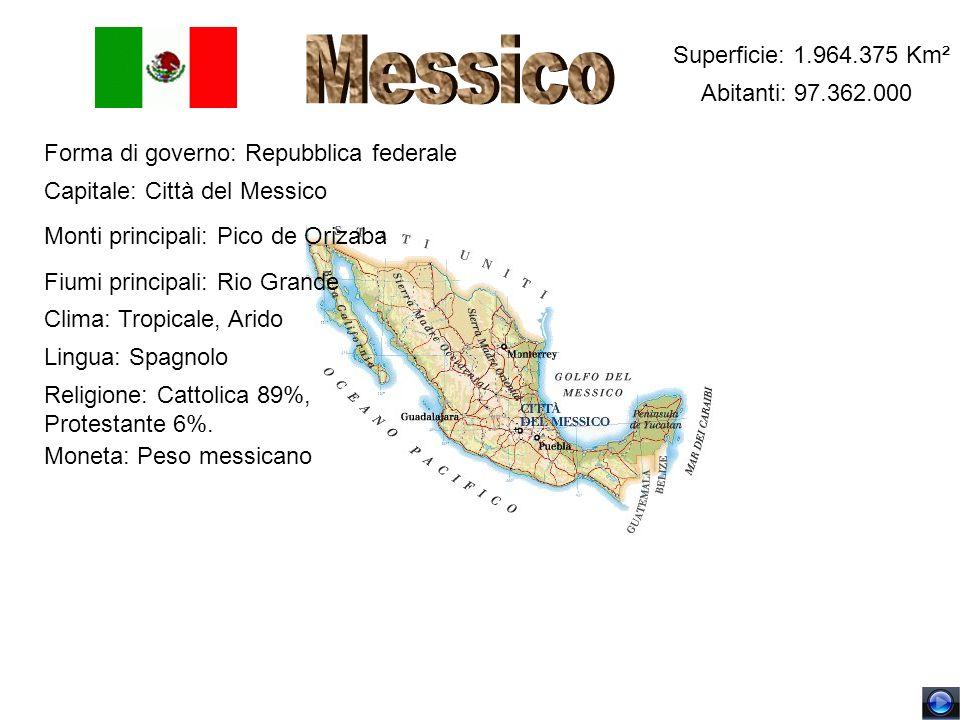Superficie: 1.964.375 Km² Abitanti: 97.362.000 Forma di governo: Repubblica federale Capitale: Città del Messico Monti principali: Pico de Orizaba Fiu