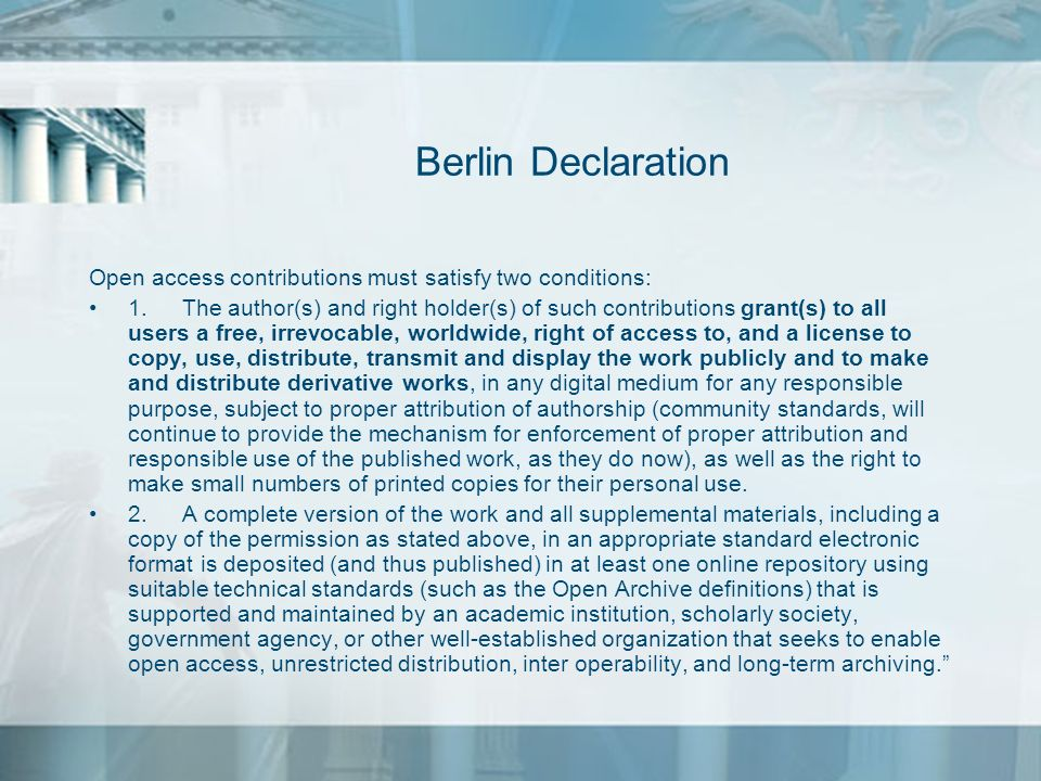 Berlin Declaration Open access contributions must satisfy two conditions: 1. The author(s) and right holder(s) of such contributions grant(s) to all u