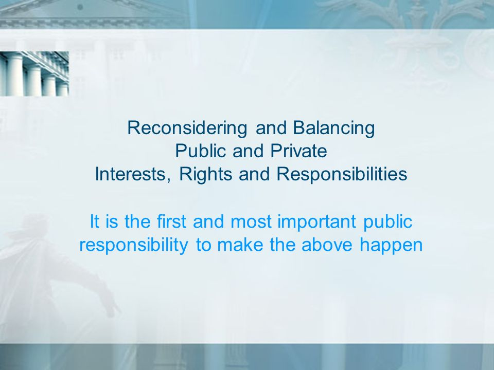 Reconsidering and Balancing Public and Private Interests, Rights and Responsibilities It is the first and most important public responsibility to make