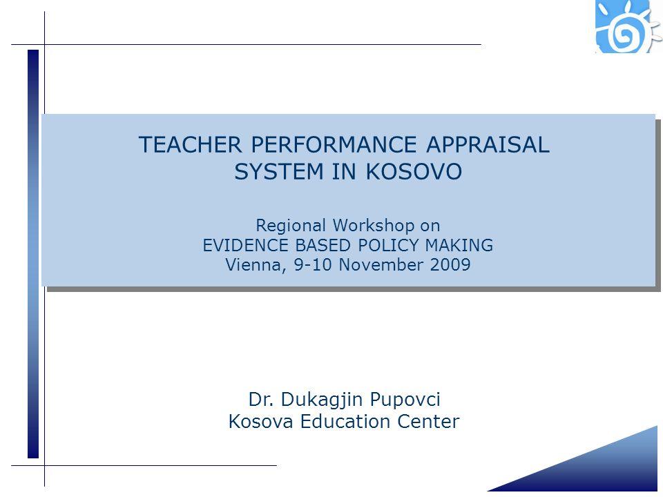 Dr. Dukagjin Pupovci Kosova Education Center TEACHER PERFORMANCE APPRAISAL SYSTEM IN KOSOVO Regional Workshop on EVIDENCE BASED POLICY MAKING Vienna,