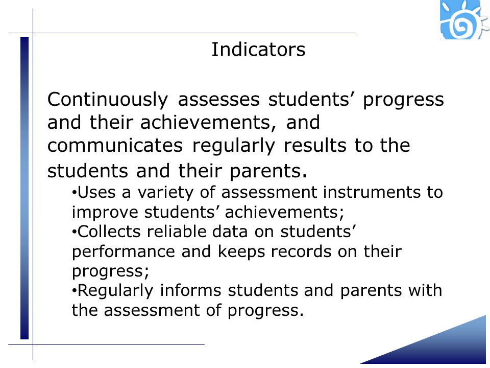 Indicators Continuously assesses students progress and their achievements, and communicates regularly results to the students and their parents. Uses