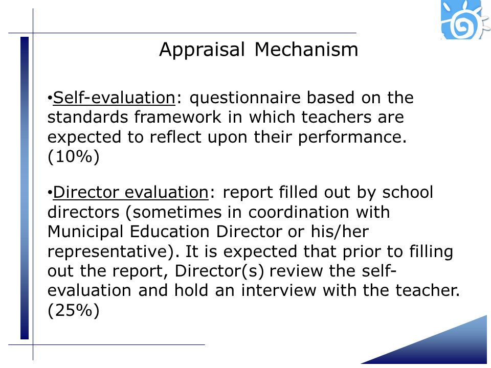 Appraisal Mechanism Self-evaluation: questionnaire based on the standards framework in which teachers are expected to reflect upon their performance.