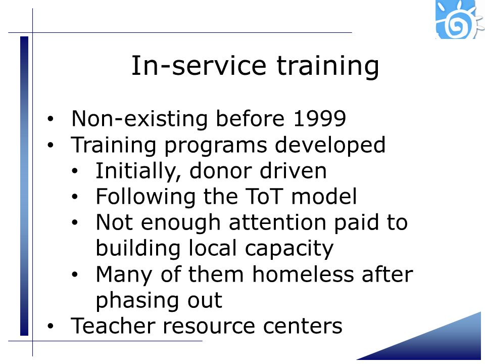 In-service training Non-existing before 1999 Training programs developed Initially, donor driven Following the ToT model Not enough attention paid to