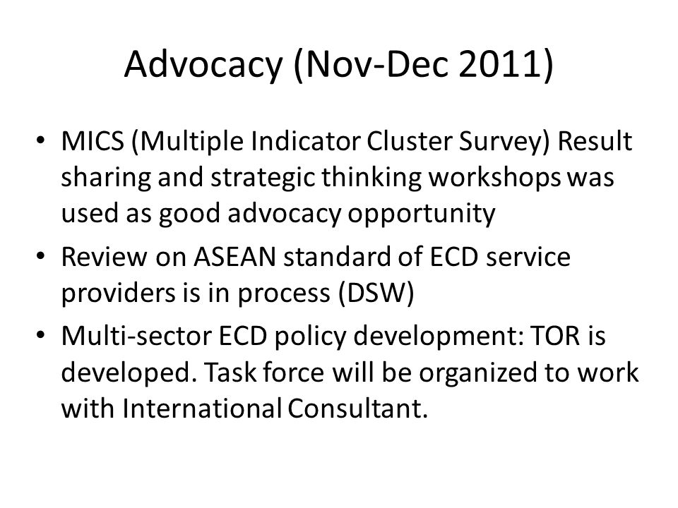Advocacy (Nov-Dec 2011) MICS (Multiple Indicator Cluster Survey) Result sharing and strategic thinking workshops was used as good advocacy opportunity Review on ASEAN standard of ECD service providers is in process (DSW) Multi-sector ECD policy development: TOR is developed.